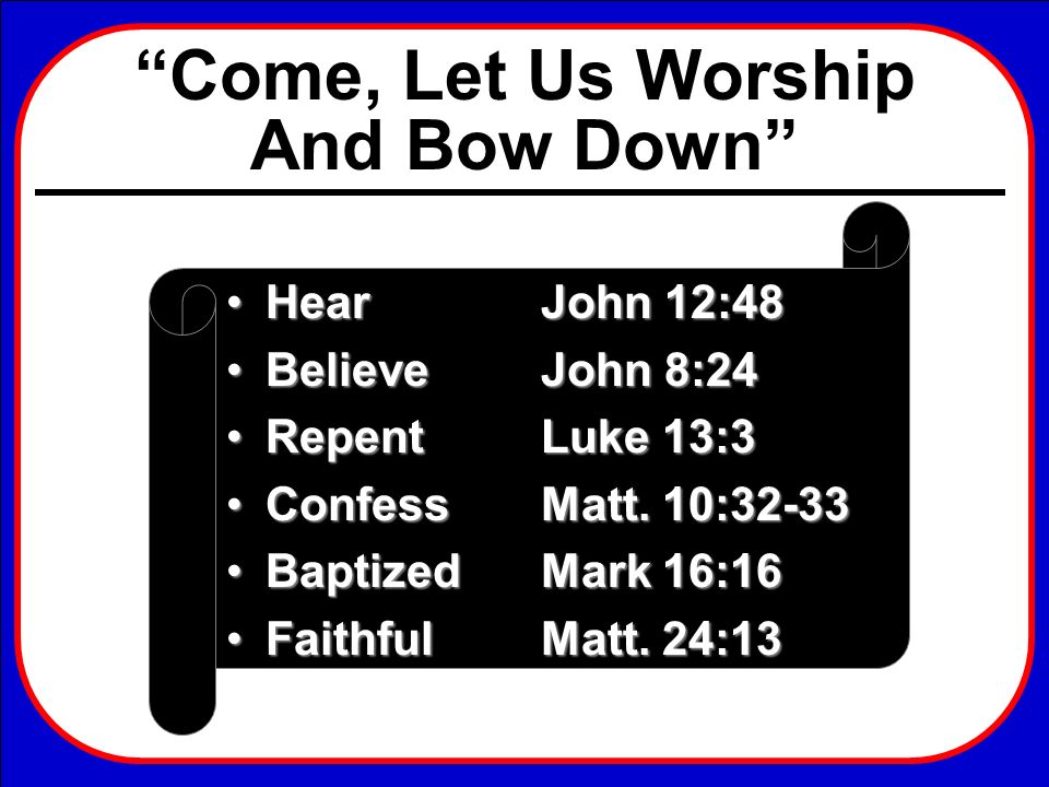 Come, Let Us Worship And Bow Down HearJohn 12:48HearJohn 12:48 BelieveJohn 8:24BelieveJohn 8:24 RepentLuke 13:3RepentLuke 13:3 ConfessMatt. 10:32-33Co