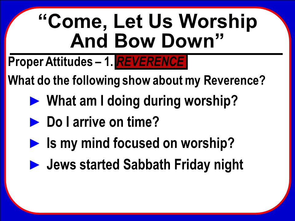 Come, Let Us Worship And Bow Down Proper Attitudes – 1. REVERENCE What do the following show about my Reverence? What am I doing during worship? Do I