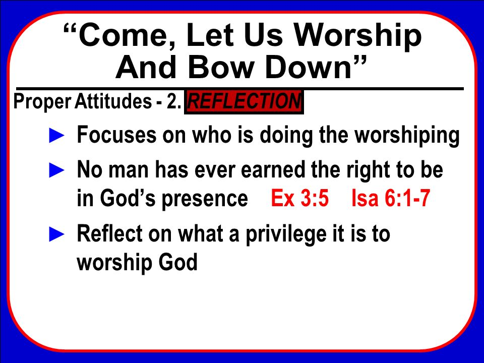 Come, Let Us Worship And Bow Down Conclusion Perhaps this is the root of a problem… weve never been without the ability to worship God Compare Israel Neh 9:1-3 They had been without They knew this preciousness Now on the twenty-fourth day of this month the children of Israel were assembled with fasting, in sackcloth, and with dust on their heads.