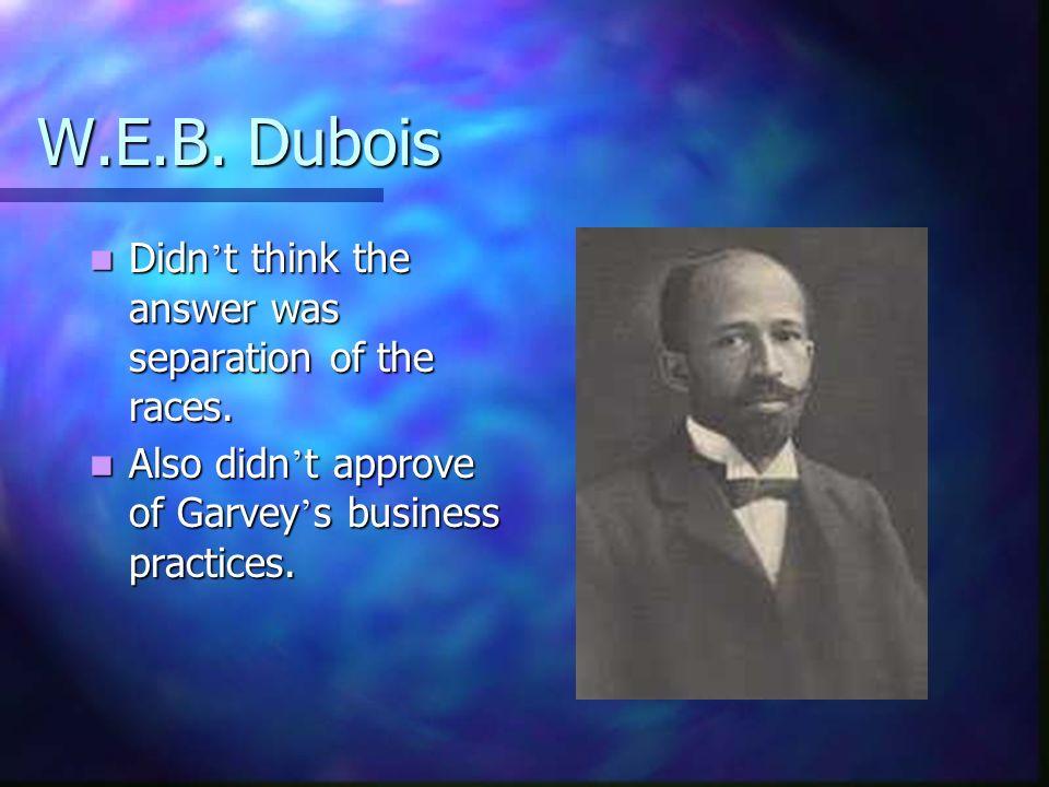 W.E.B. Dubois Didn t think the answer was separation of the races. Didn t think the answer was separation of the races. Also didn t approve of Garvey