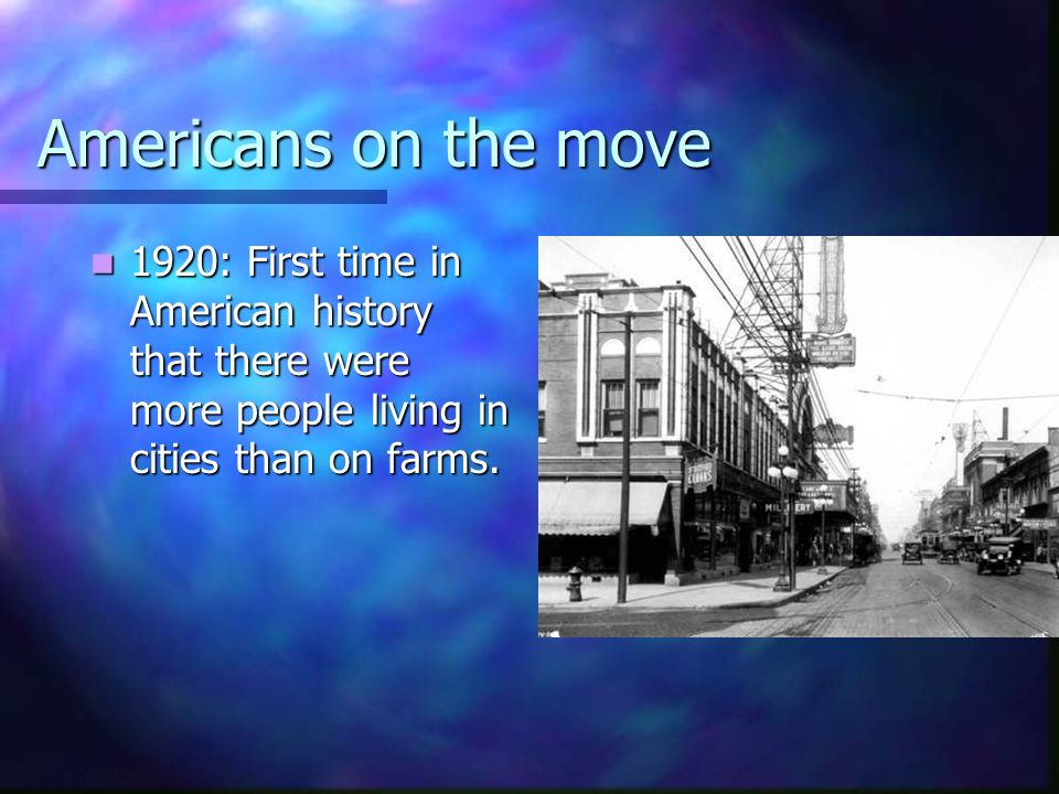 Americans on the move 1920: First time in American history that there were more people living in cities than on farms. 1920: First time in American hi