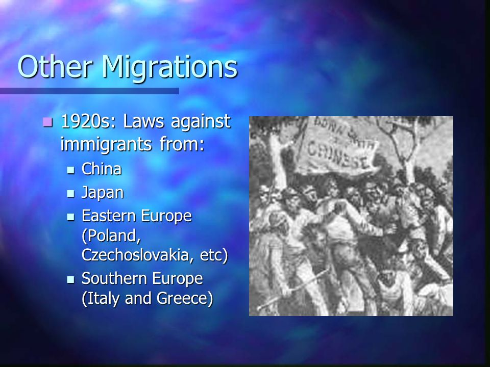 Other Migrations 1920s: Laws against immigrants from: 1920s: Laws against immigrants from: China China Japan Japan Eastern Europe (Poland, Czechoslova