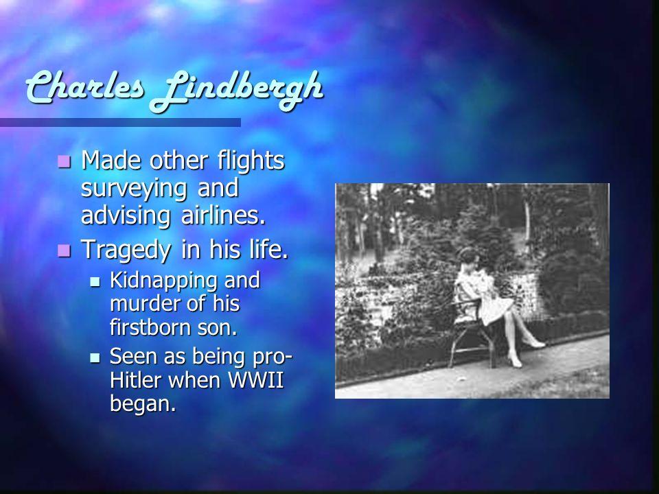 Charles Lindbergh Made other flights surveying and advising airlines. Made other flights surveying and advising airlines. Tragedy in his life. Tragedy
