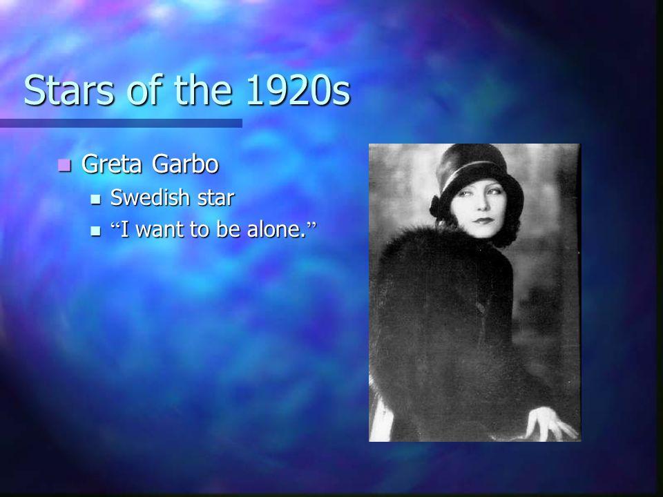 Stars of the 1920s Greta Garbo Greta Garbo Swedish star Swedish star I want to be alone. I want to be alone.