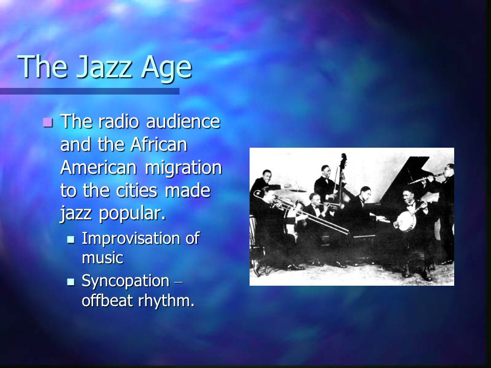 The Jazz Age The radio audience and the African American migration to the cities made jazz popular. The radio audience and the African American migrat