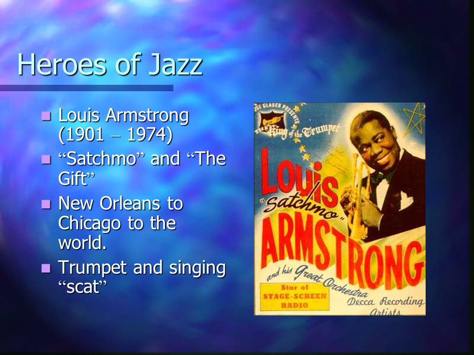 Heroes of Jazz Louis Armstrong (1901 – 1974) Louis Armstrong (1901 – 1974) Satchmo and The Gift Satchmo and The Gift New Orleans to Chicago to the wor
