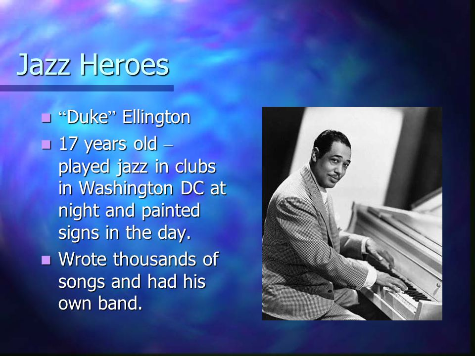 Jazz Heroes Duke Ellington Duke Ellington 17 years old – played jazz in clubs in Washington DC at night and painted signs in the day. 17 years old – p
