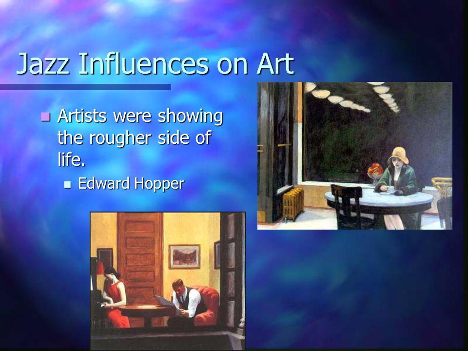 Jazz Influences on Art Artists were showing the rougher side of life. Artists were showing the rougher side of life. Edward Hopper Edward Hopper