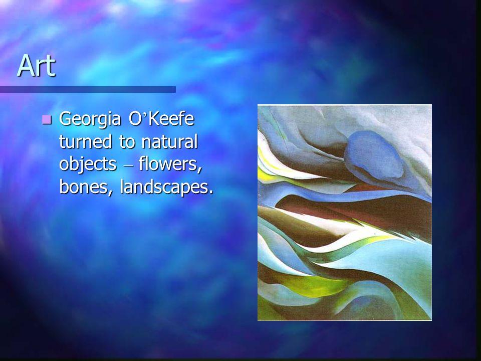 Art Georgia O Keefe turned to natural objects – flowers, bones, landscapes. Georgia O Keefe turned to natural objects – flowers, bones, landscapes.