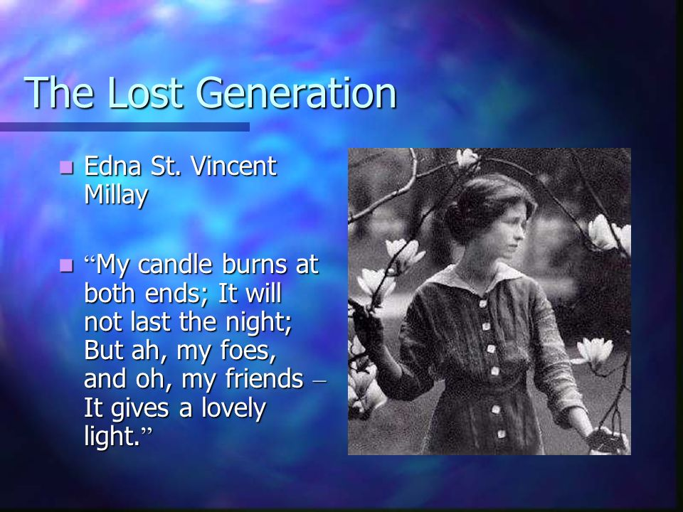 The Lost Generation Edna St. Vincent Millay Edna St. Vincent Millay My candle burns at both ends; It will not last the night; But ah, my foes, and oh,