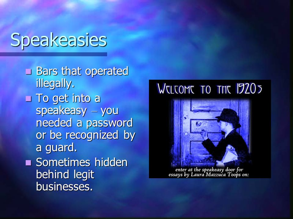 Speakeasies Bars that operated illegally. Bars that operated illegally. To get into a speakeasy – you needed a password or be recognized by a guard. T