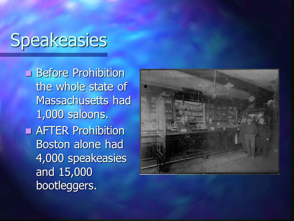 Speakeasies Before Prohibition the whole state of Massachusetts had 1,000 saloons. Before Prohibition the whole state of Massachusetts had 1,000 saloo