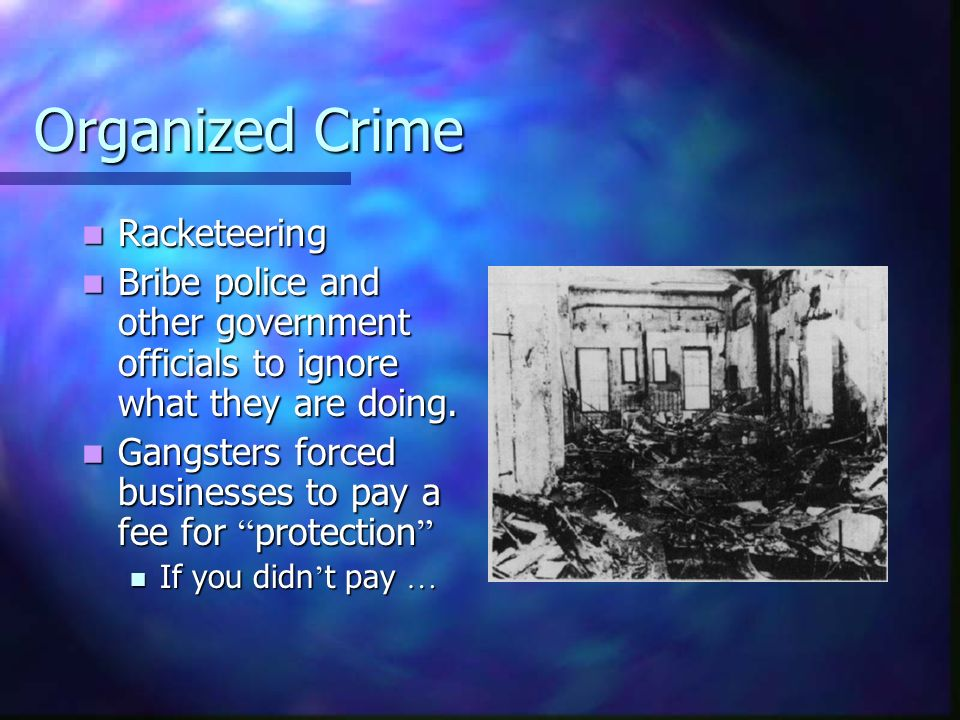 Organized Crime Racketeering Racketeering Bribe police and other government officials to ignore what they are doing. Bribe police and other government