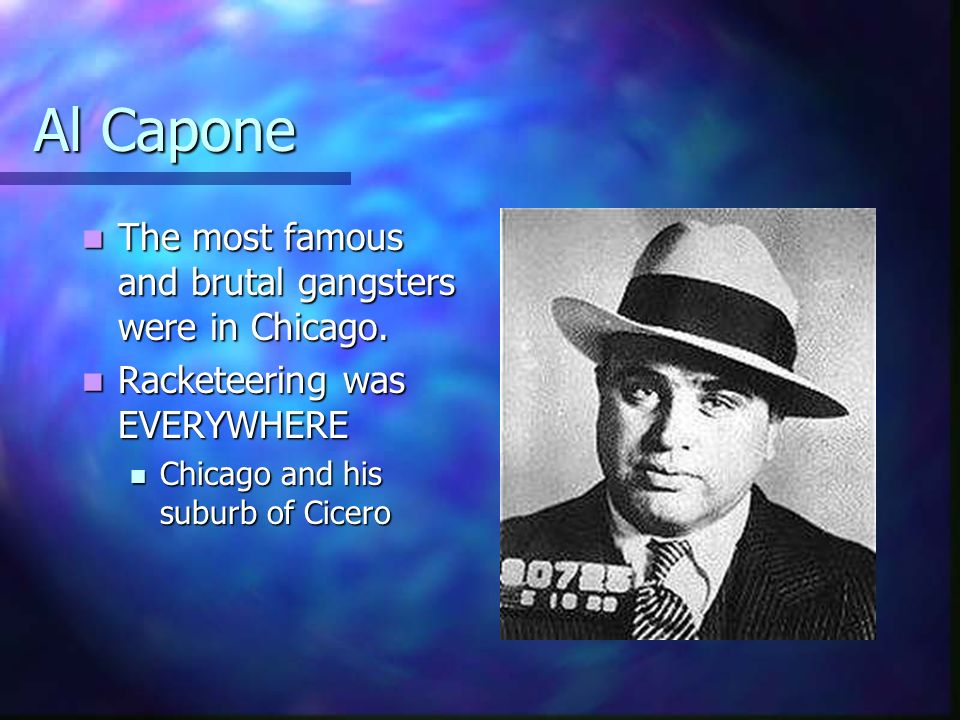 Al Capone The most famous and brutal gangsters were in Chicago. The most famous and brutal gangsters were in Chicago. Racketeering was EVERYWHERE Rack