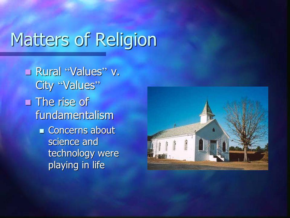 Matters of Religion Rural Values v. City Values Rural Values v. City Values The rise of fundamentalism The rise of fundamentalism Concerns about scien