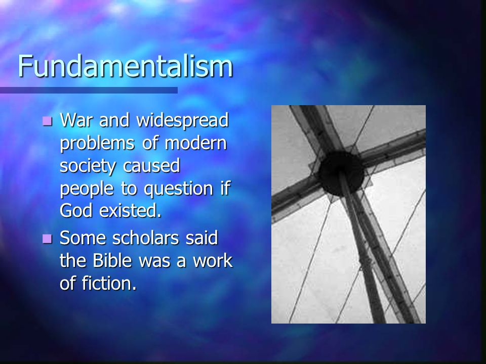 Fundamentalism War and widespread problems of modern society caused people to question if God existed. War and widespread problems of modern society c