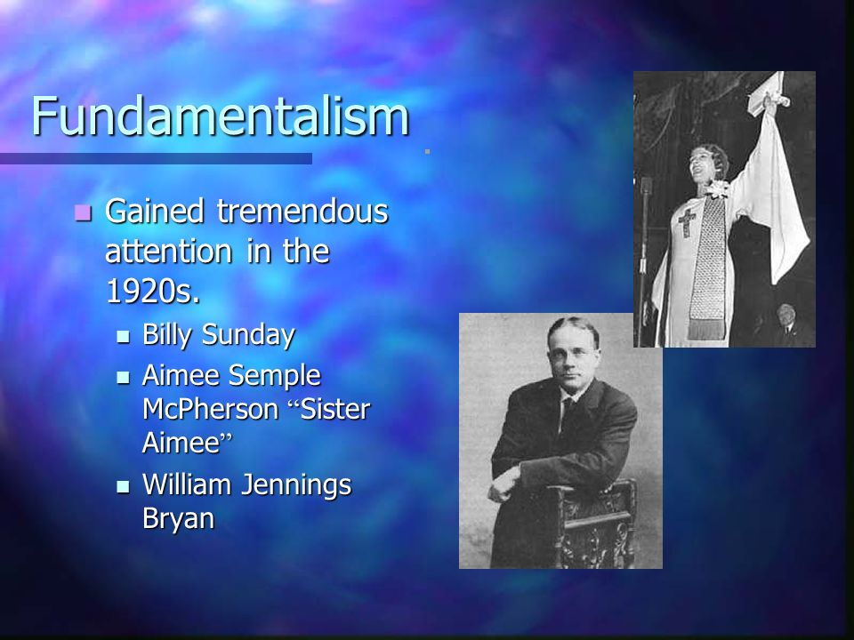 Fundamentalism Gained tremendous attention in the 1920s. Gained tremendous attention in the 1920s. Billy Sunday Billy Sunday Aimee Semple McPherson Si