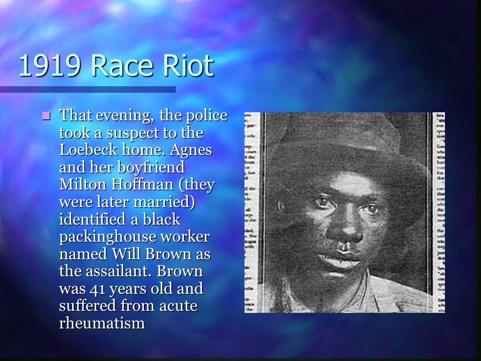 1919 Race Riot That evening, the police took a suspect to the Loebeck home. Agnes and her boyfriend Milton Hoffman (they were later married) identifie