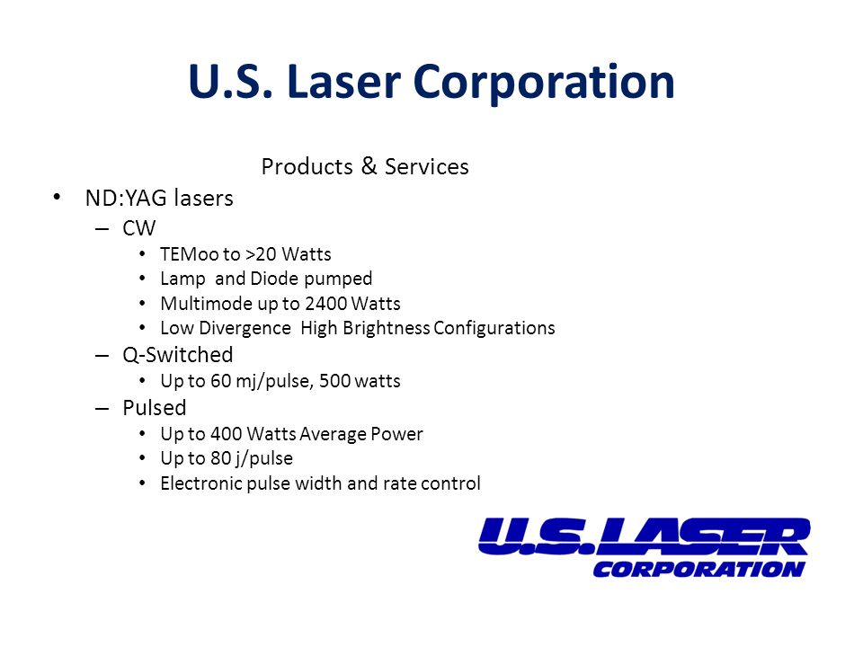 Products & Services ND:YAG lasers – CW TEMoo to >20 Watts Lamp and Diode pumped Multimode up to 2400 Watts Low Divergence High Brightness Configurations – Q-Switched Up to 60 mj/pulse, 500 watts – Pulsed Up to 400 Watts Average Power Up to 80 j/pulse Electronic pulse width and rate control