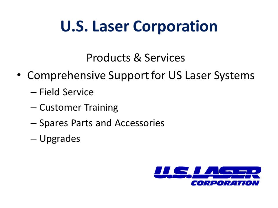 U.S. Laser Corporation Products & Services Comprehensive Support for US Laser Systems – Field Service – Customer Training – Spares Parts and Accessori