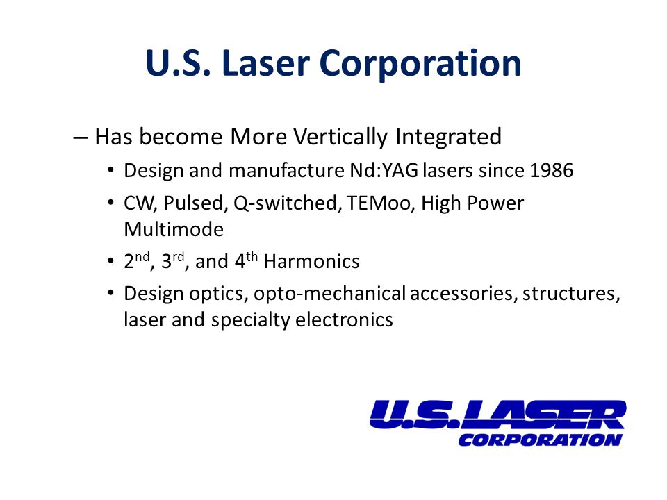 U.S. Laser Corporation – Has become More Vertically Integrated Design and manufacture Nd:YAG lasers since 1986 CW, Pulsed, Q-switched, TEMoo, High Pow