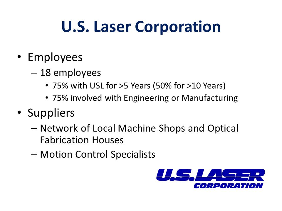 U.S. Laser Corporation Employees – 18 employees 75% with USL for >5 Years (50% for >10 Years) 75% involved with Engineering or Manufacturing Suppliers