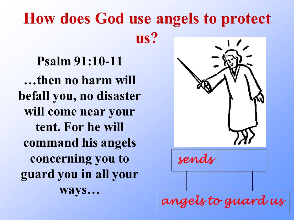 How does God use angels to protect us? Psalm 91:10-11 …then no harm will befall you, no disaster will come near your tent. For he will command his ang
