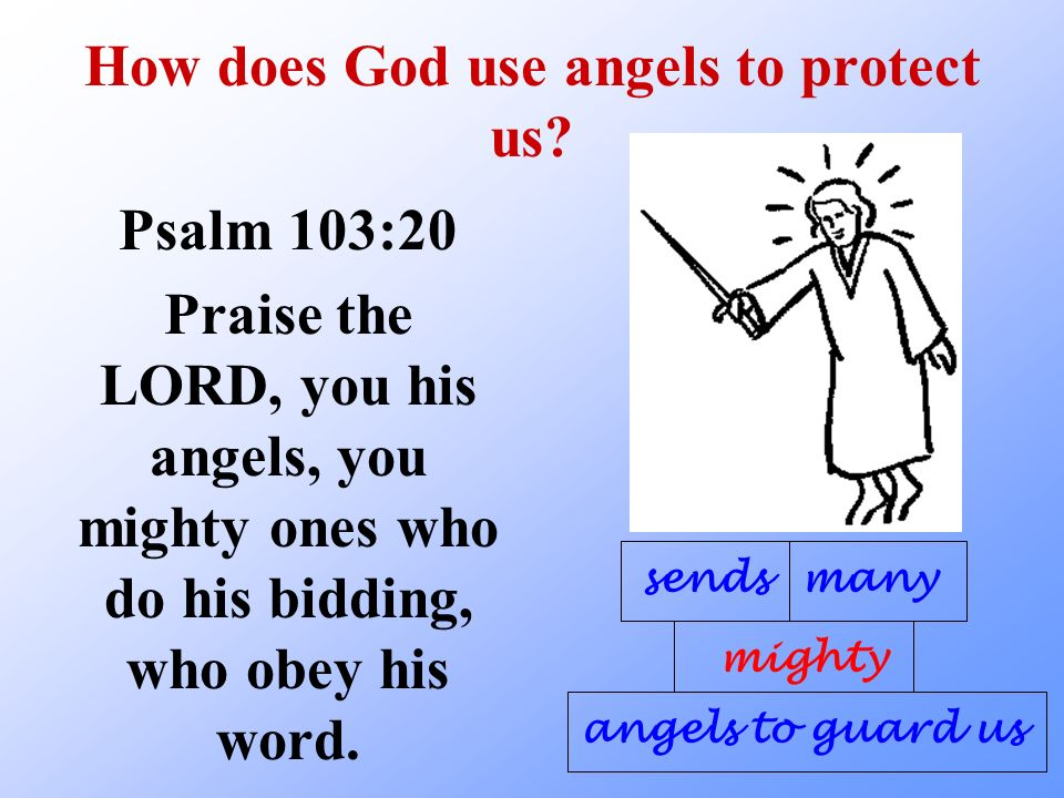 How does God use angels to protect us? Psalm 103:20 Praise the LORD, you his angels, you mighty ones who do his bidding, who obey his word. sends migh