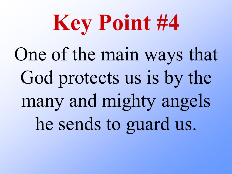 Key Point #4 One of the main ways that God protects us is by the many and mighty angels he sends to guard us.
