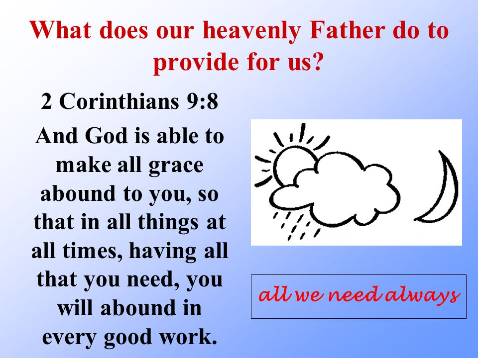 What does our heavenly Father do to provide for us? 2 Corinthians 9:8 And God is able to make all grace abound to you, so that in all things at all ti