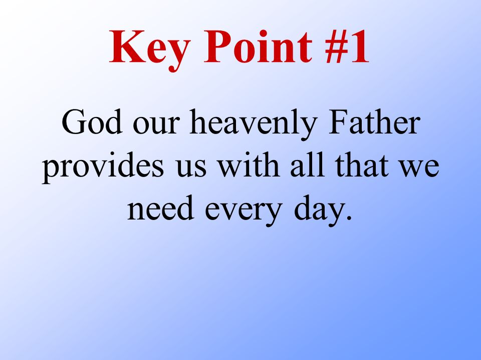 Key Point #1 God our heavenly Father provides us with all that we need every day.