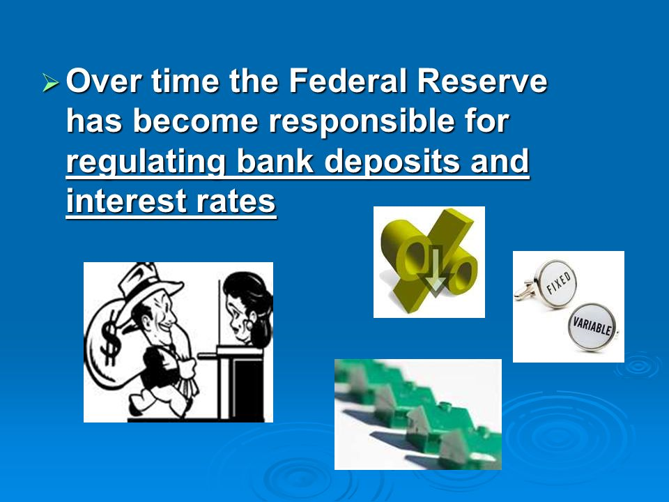 Over time the Federal Reserve has become responsible for regulating bank deposits and interest rates Over time the Federal Reserve has become responsi