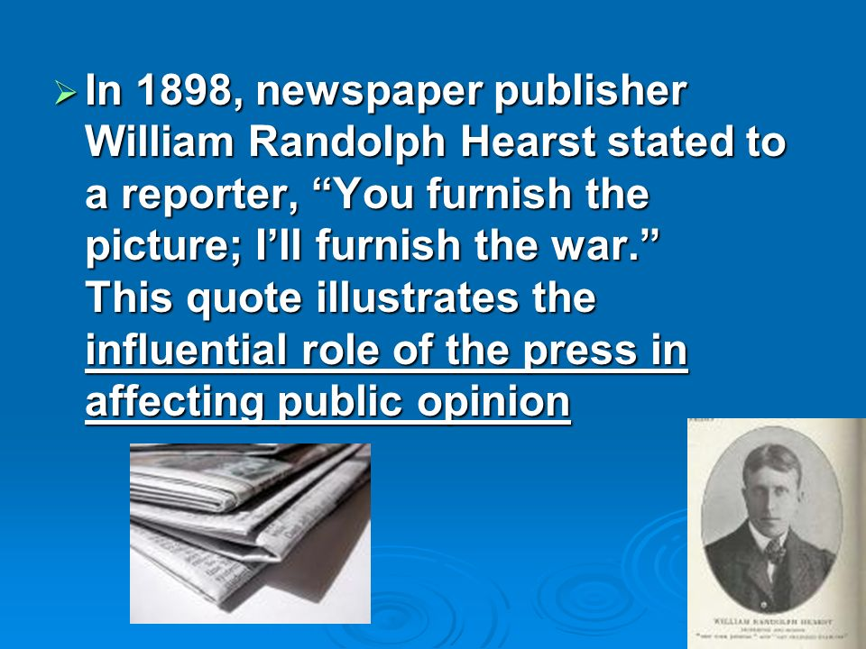 In 1898, newspaper publisher William Randolph Hearst stated to a reporter, You furnish the picture; Ill furnish the war.