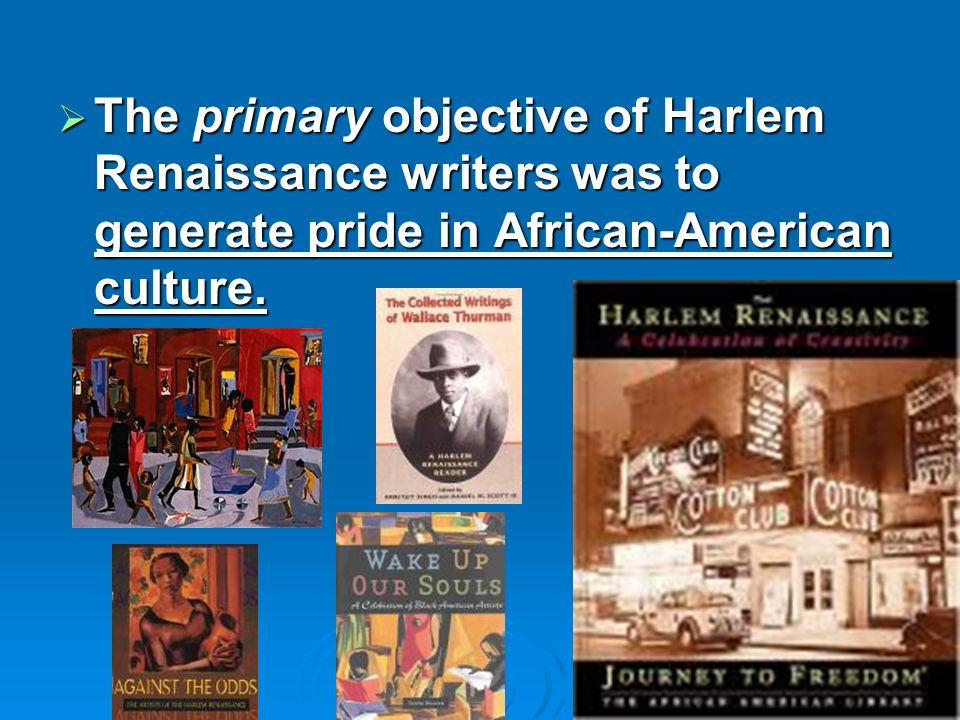 The primary objective of Harlem Renaissance writers was to generate pride in African-American culture. The primary objective of Harlem Renaissance wri
