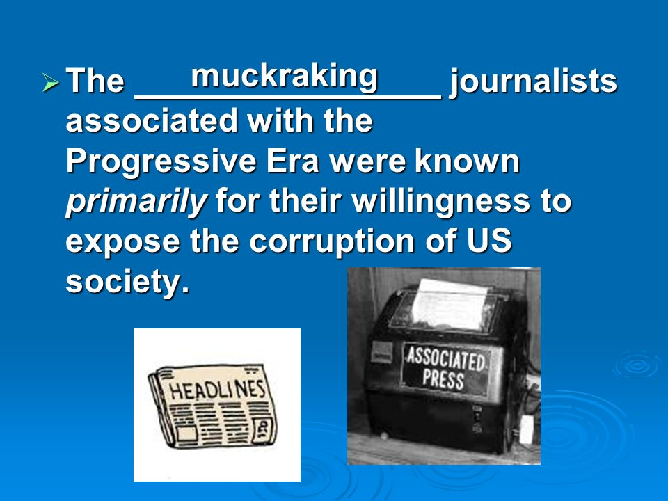 The journalists associated with the Progressive Era were known primarily for their willingness to expose the corruption of US society. The journalists