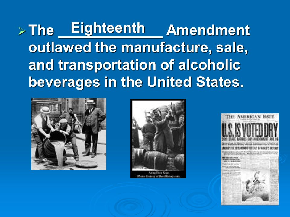 The Amendment outlawed the manufacture, sale, and transportation of alcoholic beverages in the United States. The Amendment outlawed the manufacture,
