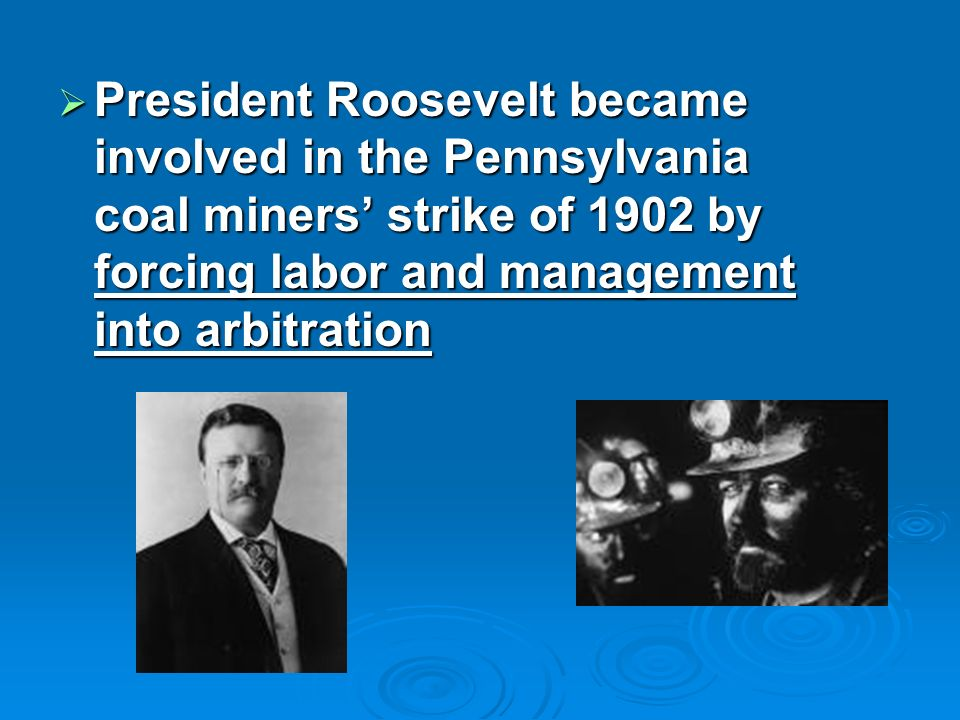 President Roosevelt became involved in the Pennsylvania coal miners strike of 1902 by forcing labor and management into arbitration President Roosevelt became involved in the Pennsylvania coal miners strike of 1902 by forcing labor and management into arbitration