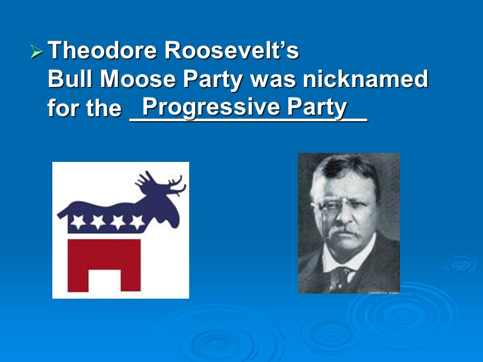 Theodore Roosevelts Bull Moose Party was nicknamed for the Theodore Roosevelts Bull Moose Party was nicknamed for the Progressive Party