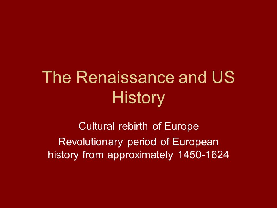 The Renaissance and US History Cultural rebirth of Europe Revolutionary period of European history from approximately 1450-1624