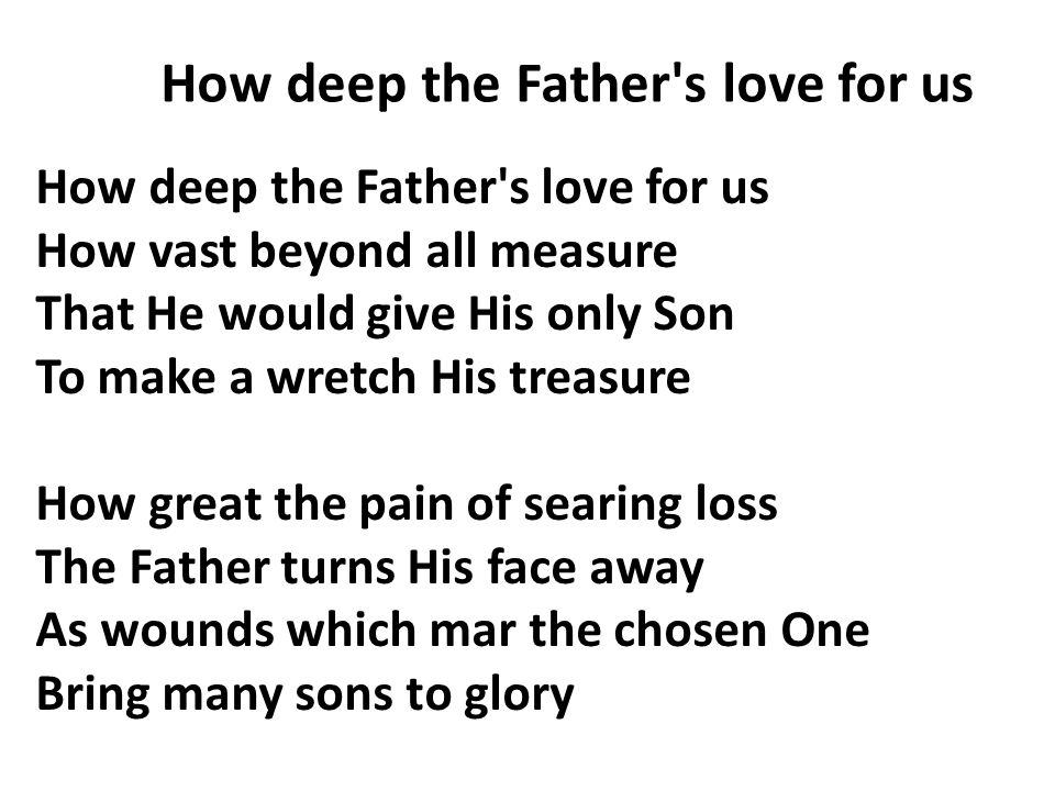 How deep the Father's love for us How vast beyond all measure That He would give His only Son To make a wretch His treasure How great the pain of sear