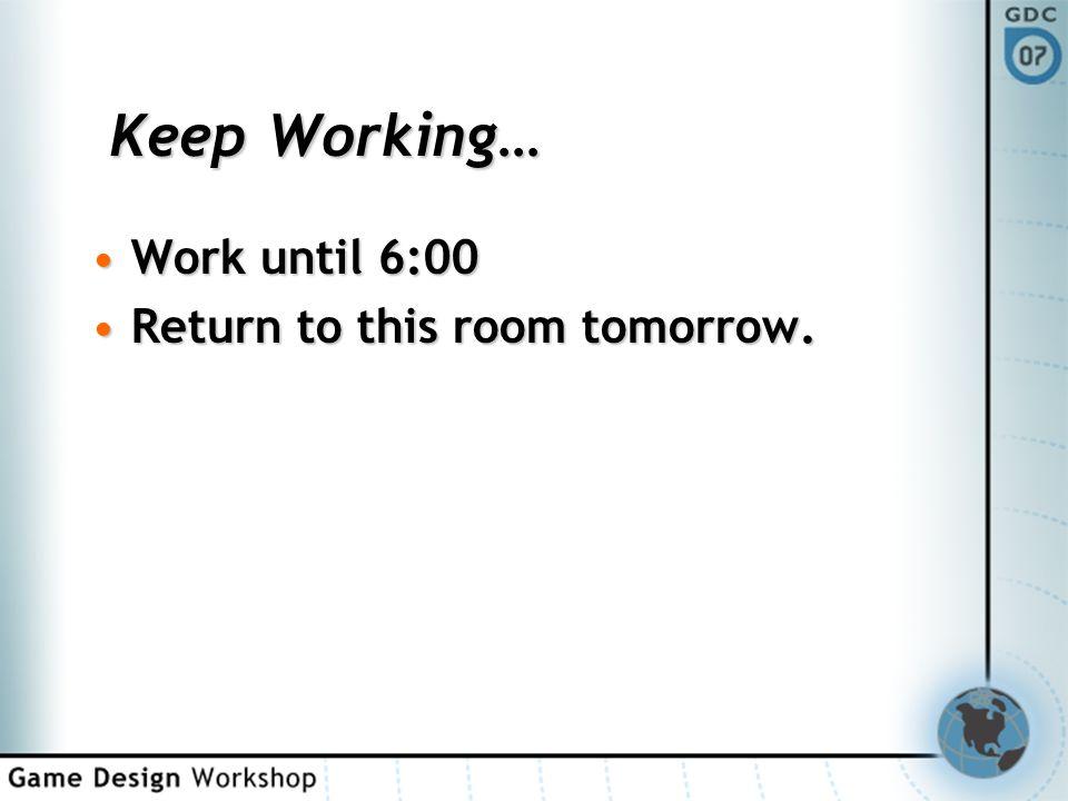 Keep Working… Work until 6:00Work until 6:00 Return to this room tomorrow.Return to this room tomorrow.