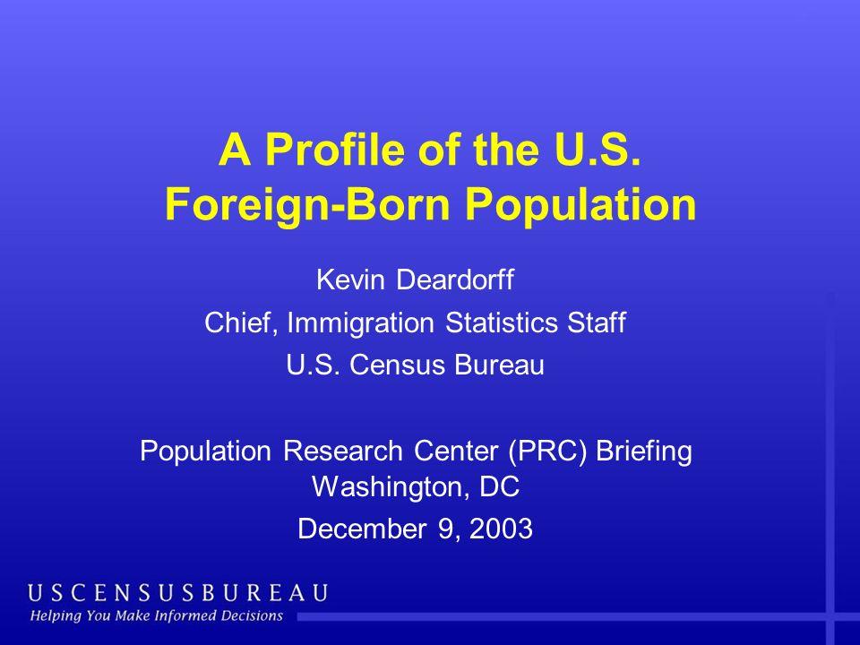 A Profile of the U.S. Foreign-Born Population Kevin Deardorff Chief, Immigration Statistics Staff U.S. Census Bureau Population Research Center (PRC)
