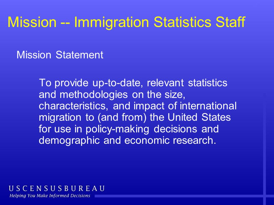 Mission -- Immigration Statistics Staff Mission Statement To provide up-to-date, relevant statistics and methodologies on the size, characteristics, a