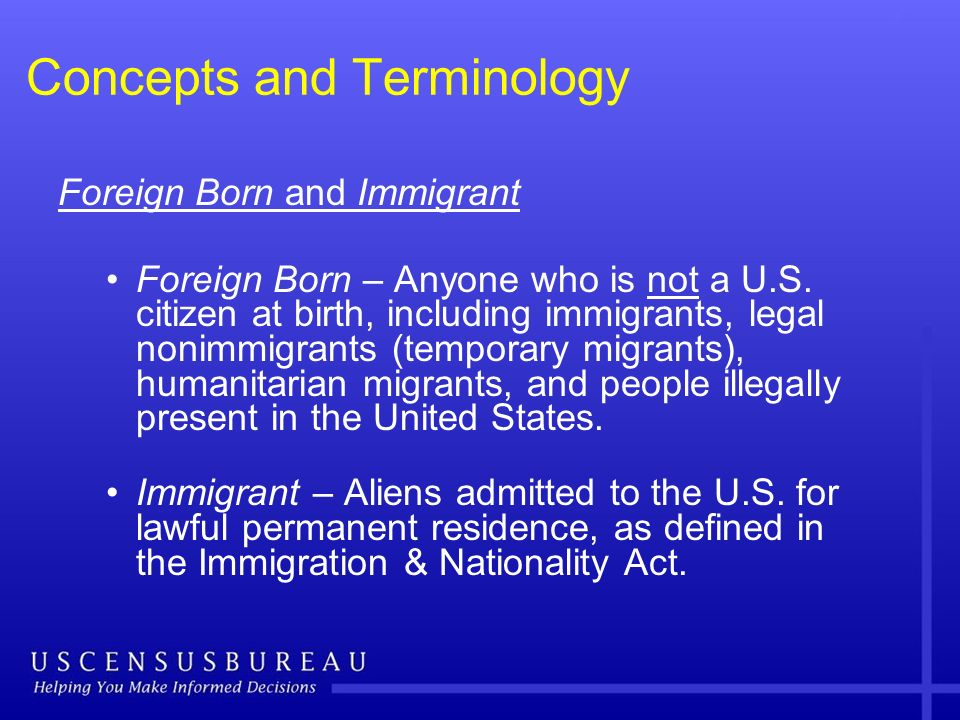 Concepts and Terminology Foreign Born and Immigrant Foreign Born – Anyone who is not a U.S. citizen at birth, including immigrants, legal nonimmigrant