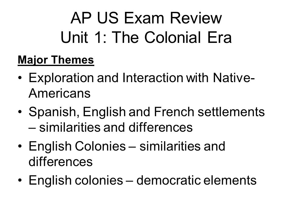 AP US Exam Review Unit 1: The Colonial Era Major Themes Exploration and Interaction with Native- Americans Spanish, English and French settlements – s