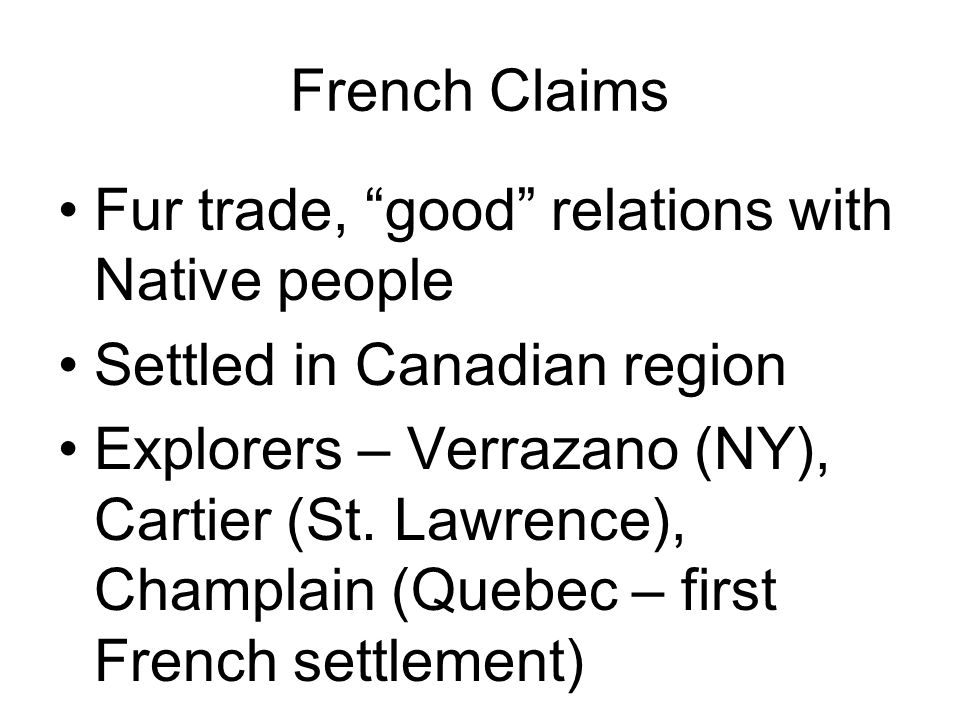 French Claims Fur trade, good relations with Native people Settled in Canadian region Explorers – Verrazano (NY), Cartier (St. Lawrence), Champlain (Q