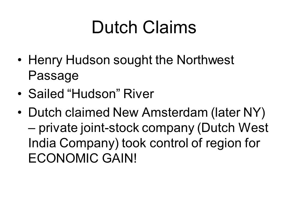 Dutch Claims Henry Hudson sought the Northwest Passage Sailed Hudson River Dutch claimed New Amsterdam (later NY) – private joint-stock company (Dutch