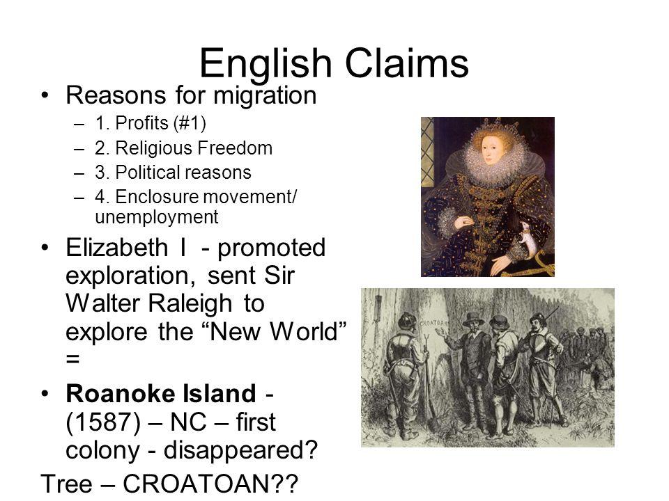 English Claims Reasons for migration –1. Profits (#1) –2. Religious Freedom –3. Political reasons –4. Enclosure movement/ unemployment Elizabeth I - p