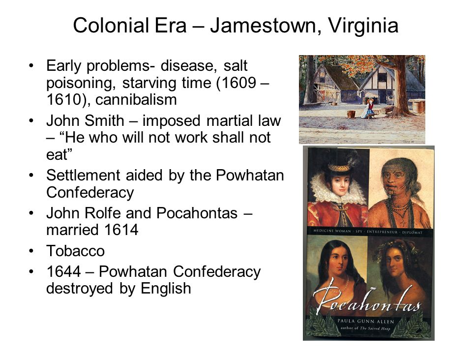 Colonial Era – Jamestown, Virginia Early problems- disease, salt poisoning, starving time (1609 – 1610), cannibalism John Smith – imposed martial law