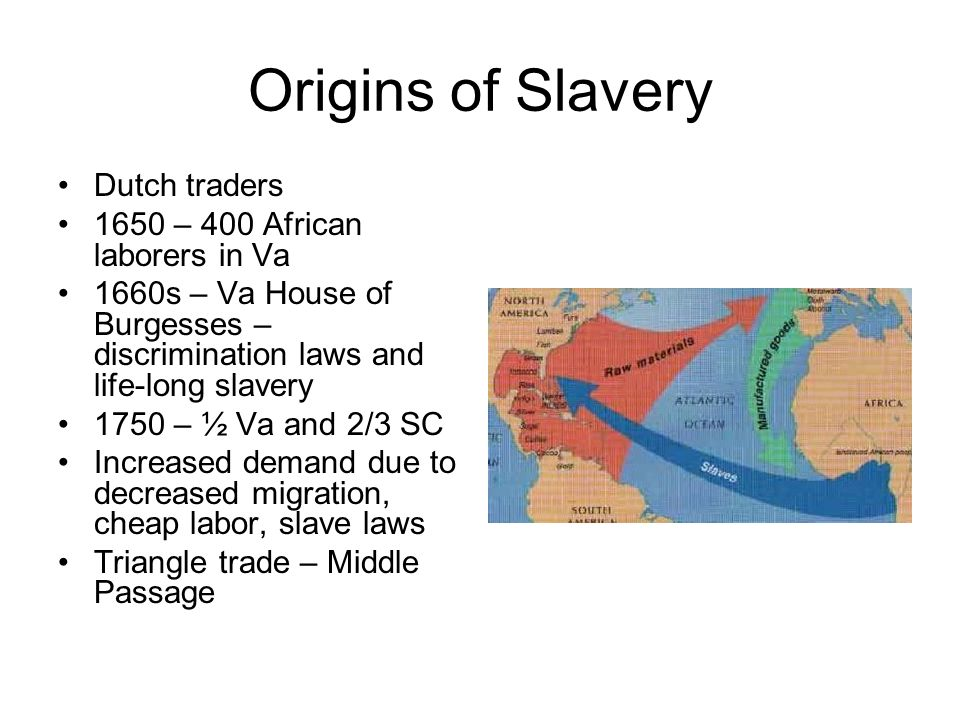 Origins of Slavery Dutch traders 1650 – 400 African laborers in Va 1660s – Va House of Burgesses – discrimination laws and life-long slavery 1750 – ½